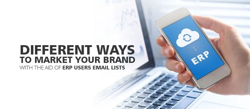 Different Ways to Market your brand with the aid of ERP Users Email Lists