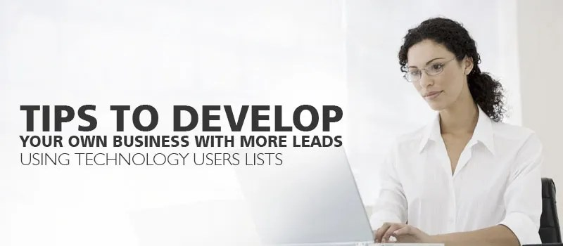 Tips to Develop Your Own Business with More Leads Using Technology Users Lists