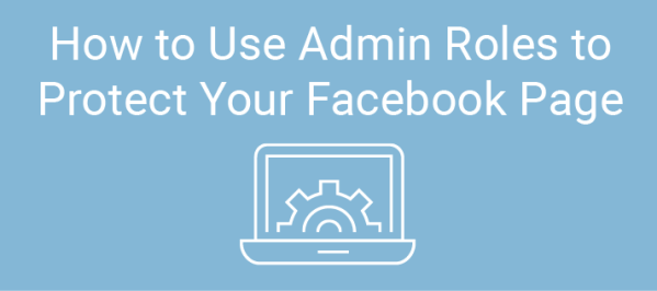 How to Use Admin Roles to Protect Your Facebook Page ...