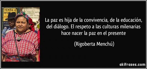 frase-la-paz-es-hija-de-la-convivencia-de-la-educacion-del-dialogo-el-respeto-a-las-culturas-rigoberta-menchu-121898