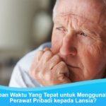 Kapan Waktu Yang Tepat untuk Menggunakan Perawat Lansia?