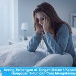 Sering Terbangun di Tengah Malam? Kenali Jenis Gangguan Tidur dan Cara Mengatasinya