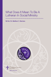 What Does It Mean To Be a Lutheran In Social Ministry - By Rev. Dr. Matthew C. Harrison