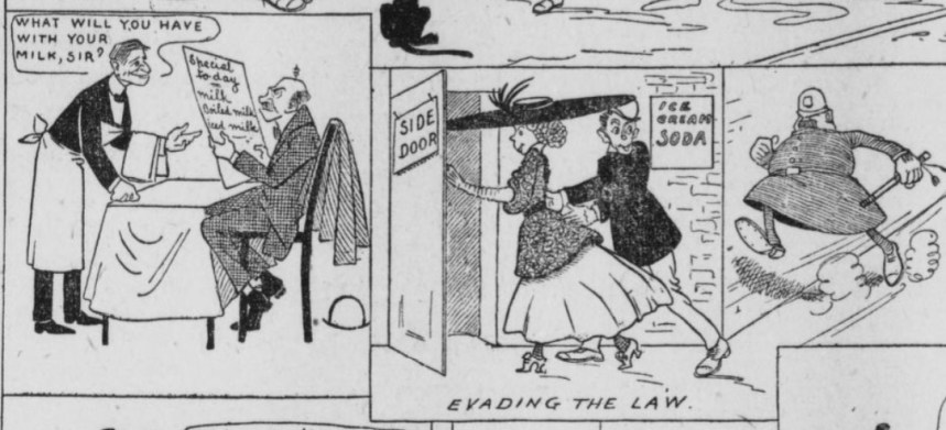 "Two images from an editorial cartoon. One features a man at a restaurant with a menu consisting of milk and the water asking him what he'd like with his milk. The Second Image, entitled ""Evading the Law"" shows a man and woman going into the side door of an ice cream parlor with a police officer in pursuit."