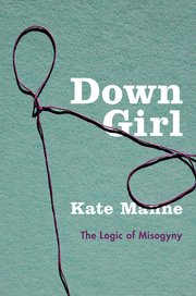 Cover of Kate Manne's Down Girl: The Logic of Misogyny