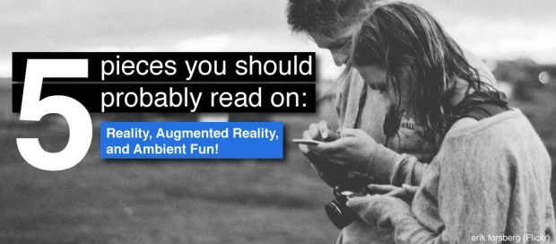 Five Pieces You Should Probably Read On: Reality, Augmented Reality and Ambient Fun
