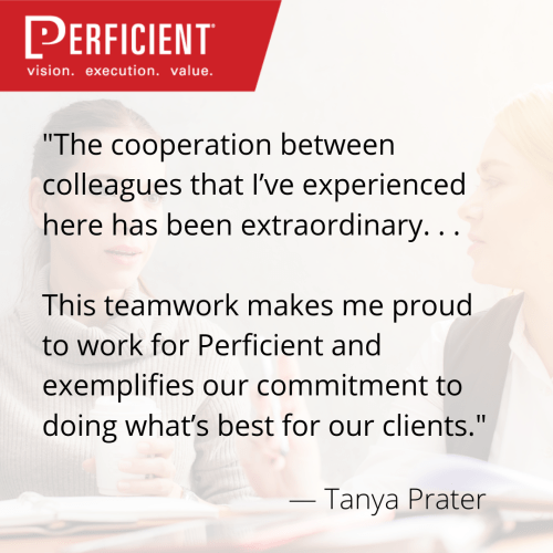 "At Perficient, we pride ourselves on working collaboratively and confidently. We work alongside friends we can brainstorm with, desk neighbors who are always happy to help, and the top talent in the business to ensure quality work is delivered at every level. Even more so, this collaborative approach is crucial to supporting our newer colleagues ready to learn and grow. This helps people not only grow their skills and abilities, but their careers — often within Perficient. Because our commitment to greatness is best achieved together, we create many opportunities to have collaboration of all styles to support the different facets we all have as humans. While many of those are over board tables and messaging apps, there's a whole different type of collaboration that happens outside of the office. Here are four great collaboration stories to start your week! ""The cooperation between colleagues that I've experienced here has been extraordinary. . . This teamwork makes me proud to work for Perficient and exemplifies our commitment to doing what's best for our clients."" — Tanya Prater Keep Reading: How Collaboration Helps Colleagues and Clients ""Perficient is a constantly growing company, frequently adding new employees, expertise, and systems to our force. With constant growth and change, collaboration is a necessity. Problem-solving, flexibility, helping in ways that may not be part of your usual day-to-day job–that's what collaboration is all about."" — Corey Brooks Keep Reading: How Our Differences Make for Stronger Collaboration ""You're not running for your own success, you are running your hardest in order to not let the team down. The results are not controlled by one individual and the overall outcome is based on everyone's contribution and effort."" — Tony Mauro Keep Reading: Why I Love the Marathon Relay as a Company Team-building Event ""I think one of the most fun things about working at Perficient is the access to the talent. I can talk to a customer about whatever the business problem is, and then I can go into Perficient and put the right dream team together to solve the problem. I absolutely love that."" — Joy Kuhl Keep Reading: Working Together for the Win at Perficient"
