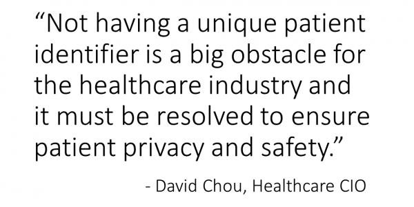 Not having a unique patient identifier is a big obstacle for the healthcare industry and it must be resolved to ensure patient privacy and safety. - David Chou, Healthcare CIO