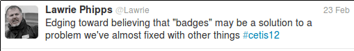 """Edging toward believing that """"badges"""" may be a solution to a problem we've almost fixed with other things #cetis12"""