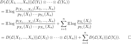 \begin{equation*} \begin{split} & D(\mathcal{L}(X_1,...,X_n) || \mathcal{L}(Y_1) \otimes \cdots   \otimes  \mathcal{L}(Y_n)) \\ & =  \mathbb{E} \log{\frac{p_{(X_1,...,X_n)}(X_1,...,X_n)}{p_{Y_1}(X_1)\cdots p_{Y_n}(X_n)}} \\ & =  \mathbb{E} \log{\frac{p_{(X_1,...,X_n)}(X_1,...,X_n)}{p_{X_1}(X_1)\cdots p_{X_n}(X_n)}}        + \sum_{i=1}^n \mathbb{E}\log{\frac{p_{X_i}(X_i)}{p_{Y_i}(X_i)}} \\  & = D(\mathcal{L}(X_1,...,X_n) || \mathcal{L}(X_1) \otimes \cdots  \otimes  \mathcal{L}(X_n)) + \sum_{i=1}^n  D(\mathcal{L}(X_i) || \mathcal{L}(Y_i)) . \qquad\square \end{split} \end{equation*}
