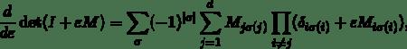 \[\frac{d}{d\varepsilon}\det(I+\varepsilon M) = \sum_{\sigma} (-1)^{|\sigma|} \sum_{j=1}^d M_{j\sigma(j)} \prod_{i\ne j}(\delta_{i\sigma(i)}+\varepsilon M_{i\sigma(i)}),\]