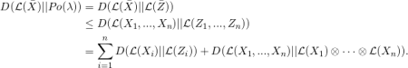 \begin{equation*} \begin{split} D(\mathcal{L}(\bar X) || Po(\lambda) )  & =  D(\mathcal{L}(\bar X) || \mathcal{L}(\bar Z)) \\  & \leq   D(\mathcal{L}(X_1,...,X_n) || \mathcal{L}(Z_1,...,Z_n) )\\  & = \sum_{i=1}^{n} D(\mathcal{L}(X_i) || \mathcal{L}(Z_i) ) + D(\mathcal{L}(X_1,...,X_n) || \mathcal{L}(X_1) \otimes \cdots \otimes \mathcal{L}(X_n) ). \\ \end{split} \end{equation*}