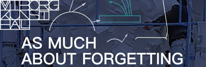 Banner image for 'AS MUCH ABOUT FORGETTING' - an exhibition at Viborg Kunsthal, also featuring logo of Viborg Kunsthal
