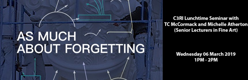 Seminar images for Michelle Atherton and TC McCormack's C3RI Research Seminar - As Much About Forgetting - banner