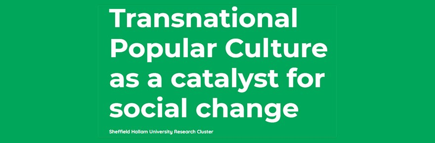Transnational Popular Culture as a catalyst for social change Sheffield Hallam University Research Cluster