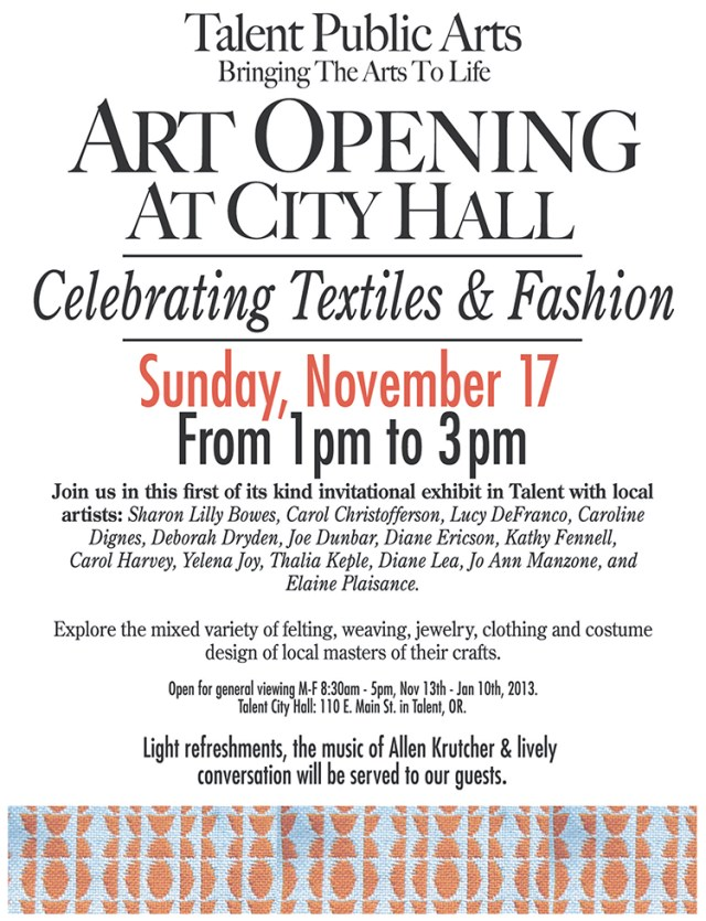 We are happy to announce our first weekend art opening for Celebrating Textiles and Fashion! We have worked hard to make it a great event, with light refreshments, music my Allen Krutcher and lively conversation Sunday Nov. 17th from 1-3 at Talent City Hall Gallery. Join us in this first of its kind invitational exhibit featuring local Talent artists Sharon Lilly Bowes, Carol Christofferson, Lucy DeFranco, Caroline Dignes, Deborah Dryden, Joe Dunbar, Diane Ericson, Kathy Fennell, Carol Harvey, Yelena Joy, Thalia Keple, Diane Lea, Jo Ann Manzone, and Elaine Plaisance. Explore the mixed variety of felting, weaving, jewelry, clothing and costume design of local masters of their crafts. The show will be open for viewing Monday through Friday from 8:30am - 5 pm from November 13, 2013 through January 20, 2014 Hope to see you all there!