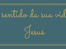 O sentido da sua vida é Jesus