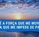 Deus é a força que me move e a força que me impede de parar