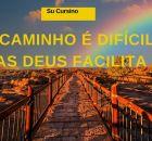 O caminho é difícil, mas Deus facilita