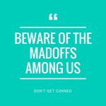 Beware of The Madoffs Among Us