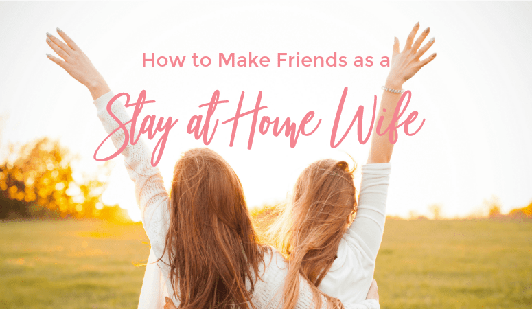 How to Make Friends as a Stay at Home Wife