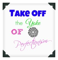 Take off the yoke of perfectionism.