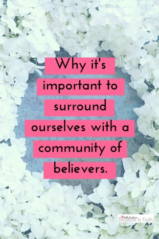 Why it's important to surround ourselves with a community of believers.