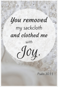 """You turned my wailing into dancing; you removed my sackcloth and clothed me with joy...I will give thanks to you forever."" Psalm 30:11,12b"