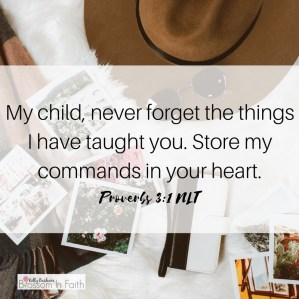 My child, never forget the things I have taught you. Store my commands in your heart. Proverbs 3:1
