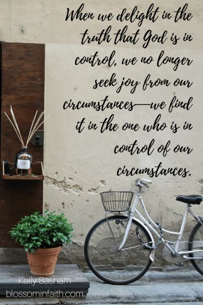 When we delight in the truth that God is in control, we no longer seek joy from our circumstances—we find it in the one who is in control of our circumstances.