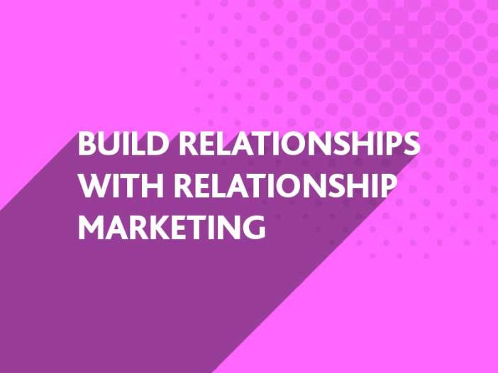 Build Relationships with Relationship Marketing