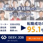 未経験から最短でプログラマー IT業界・エンジニア正社員への 転職率95.1%!「 GEEK JOB 」のご紹介