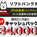 ネット混雑時の遅延解消!IPv6高速ハイブリッドでキャッシュバック34,000円【 SoftBank光 】