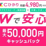期間限定キャッシュバック最大50,000円!安心×スピーディー!ダブルであんしん【 Cひかり 】