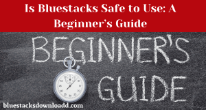 Is Bluestacks Safe to Use: A Beginner's Guide