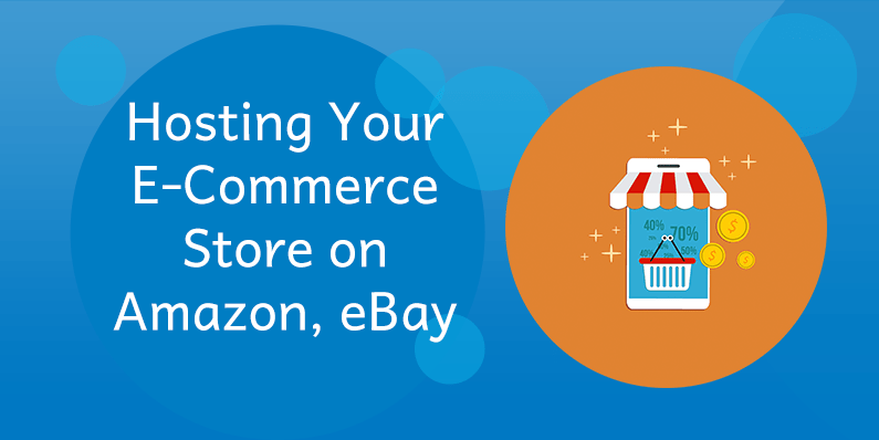 Hosting Your E-Commerce Store On Amazon or eBay