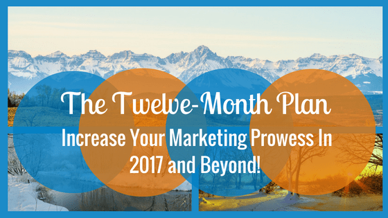 Increase Your Marketing Prowess in 2017 and Beyond!