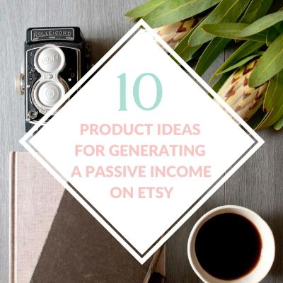 10 Product Ideas For Creating A Passive Income On Etsy