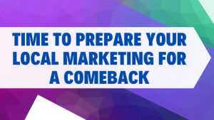 Time to Prepare Your Local Marketing for a Comeback