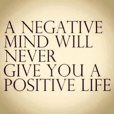 a negative mind never will give you a positive life