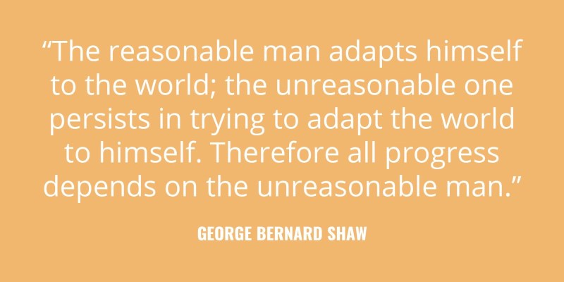 """The reasonable man adapts himself to the world; the unreasonable one persists in trying to adapt the world to himself. Therefore all progress depends on the unreasonable man."" -George Bernard Shaw"