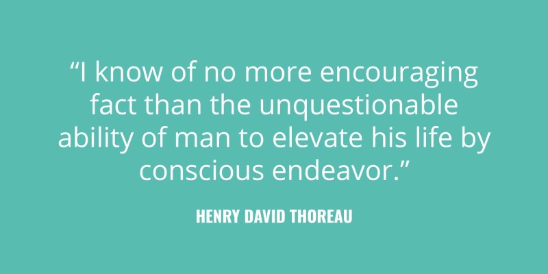 """I know of no more encouraging fact than the unquestionable ability of man to elevate his life by conscious endeavor."" -Henry David Thoreau"