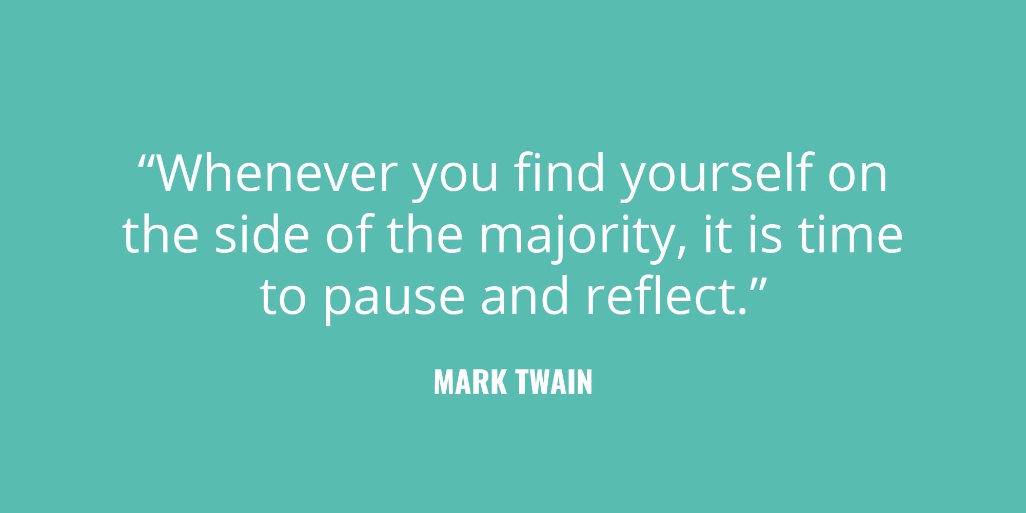 """Whenever you find yourself on the side of the majority, it is time to pause and reflect."" -Mark Twain"