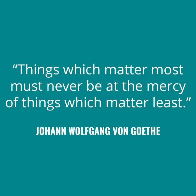 """Things which matter most must never be at the mercy of things which matter least."" - Johann Wolfgang von Goethe"