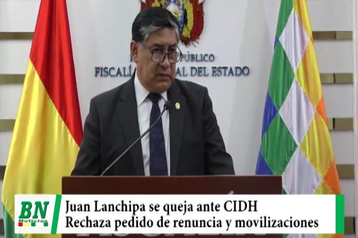Fiscal General Juan Lanchipa, se queja ante la CIDH y rechaza pedido de renuncia y movilizaciones