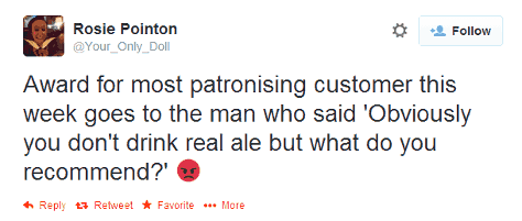 "Tweet: ""Award for most patronising customer this week goes to the man who said 'Obviously you don't drink real ale but what do you recommend?'"""