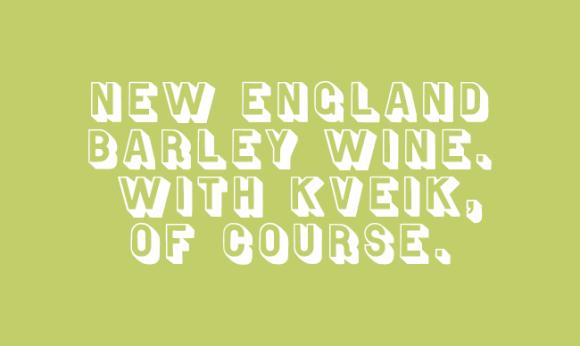 NEW ENGLAND BARLEY WINE. WITH KVEIK, OF COURSE.