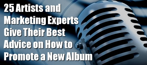 How to Promote a New Album: 25 Artists and Marketing Experts Give Their Best Advice