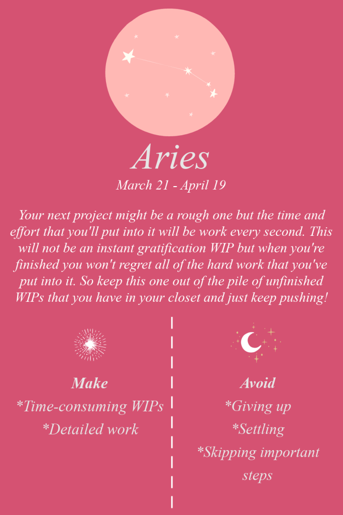 Aries: Your next project might be a rough one but the time and effort that you'll put into it will be work every second. This will not be an instant gratification WIP but when you're finished you won't regret all of the hard work that you've put into it. So keep this one out of the pile of unfinished WIPs that you have in your closet and just keep pushing! Make: Time-consuming WIPs, Detailed work. Avoid: Giving up, Settling, Skipping important steps.