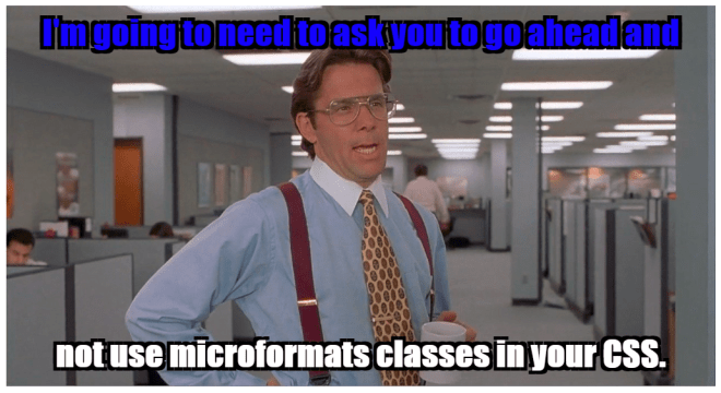 "Bill Lumbergh from Office Space says, ""I'm going to need to ask you to go ahead and not use microformats classes in your CSS."""